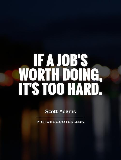 If a job's worth doing, it's too hard Picture Quote #1