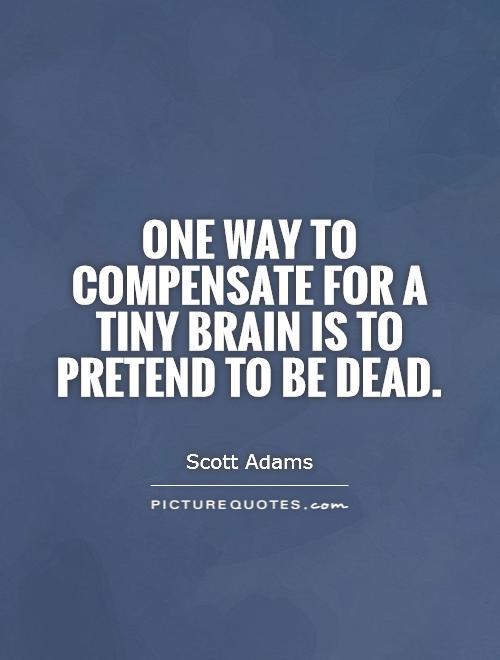 One way to compensate for a tiny brain is to pretend to be dead Picture Quote #1