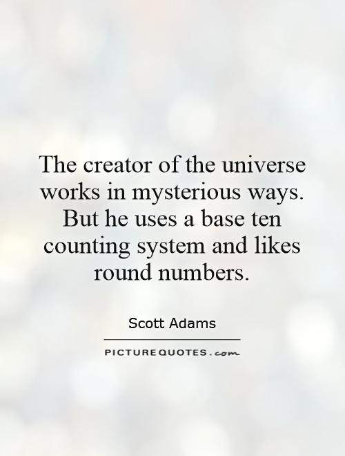 The creator of the universe works in mysterious ways. But he uses a base ten counting system and likes round numbers Picture Quote #1