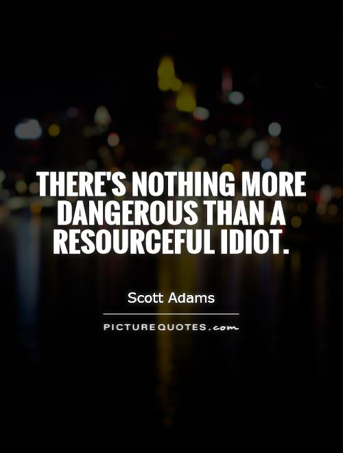 There's nothing more dangerous than a resourceful idiot Picture Quote #1