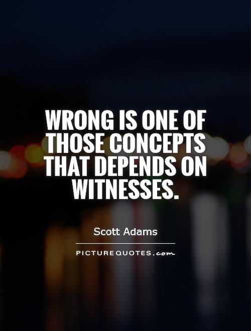 Wrong is one of those concepts that depends on witnesses Picture Quote #1