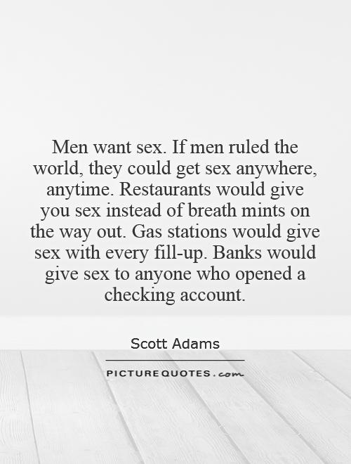 Men want sex. If men ruled the world, they could get sex anywhere, anytime. Restaurants would give you sex instead of breath mints on the way out. Gas stations would give sex with every fill-up. Banks would give sex to anyone who opened a checking account Picture Quote #1