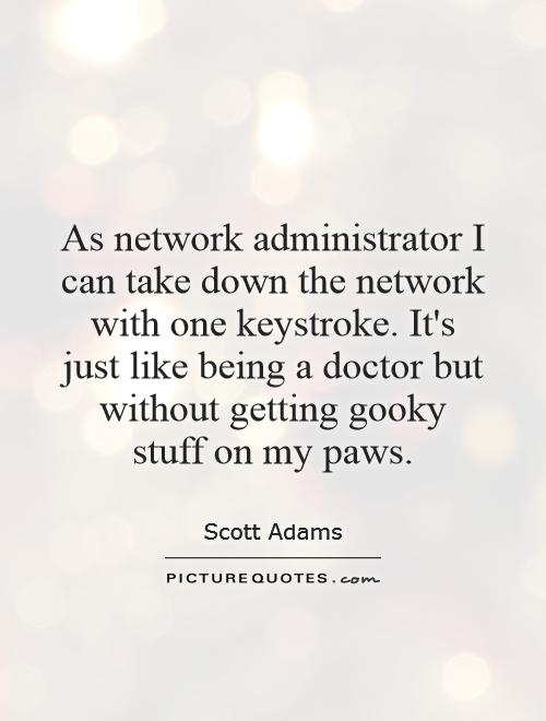 As network administrator I can take down the network with one keystroke. It's just like being a doctor but without getting gooky stuff on my paws Picture Quote #1