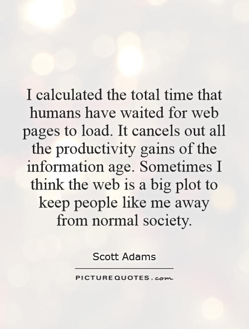 I calculated the total time that humans have waited for web pages to load. It cancels out all the productivity gains of the information age. Sometimes I think the web is a big plot to keep people like me away from normal society Picture Quote #1