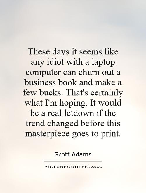 These days it seems like any idiot with a laptop computer can churn out a business book and make a few bucks. That's certainly what I'm hoping. It would be a real letdown if the trend changed before this masterpiece goes to print Picture Quote #1