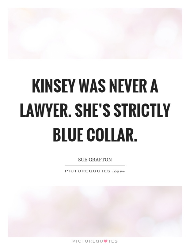 Kinsey was never a lawyer. She's strictly blue collar Picture Quote #1