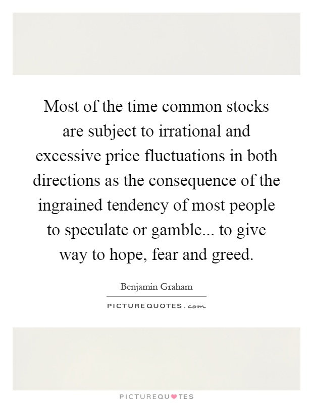 Most of the time common stocks are subject to irrational and excessive price fluctuations in both directions as the consequence of the ingrained tendency of most people to speculate or gamble... to give way to hope, fear and greed Picture Quote #1