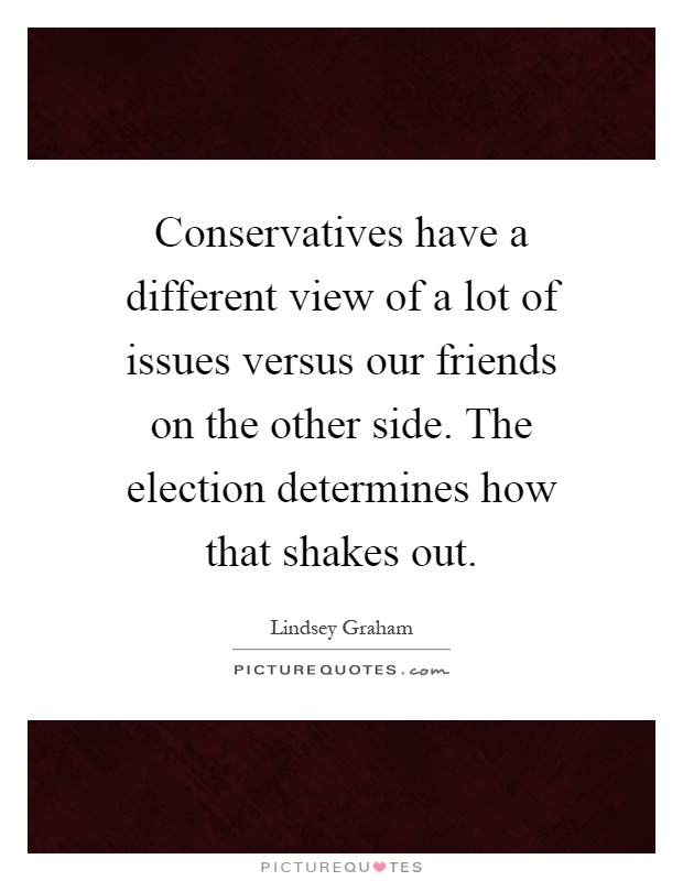 Conservatives have a different view of a lot of issues versus our friends on the other side. The election determines how that shakes out Picture Quote #1