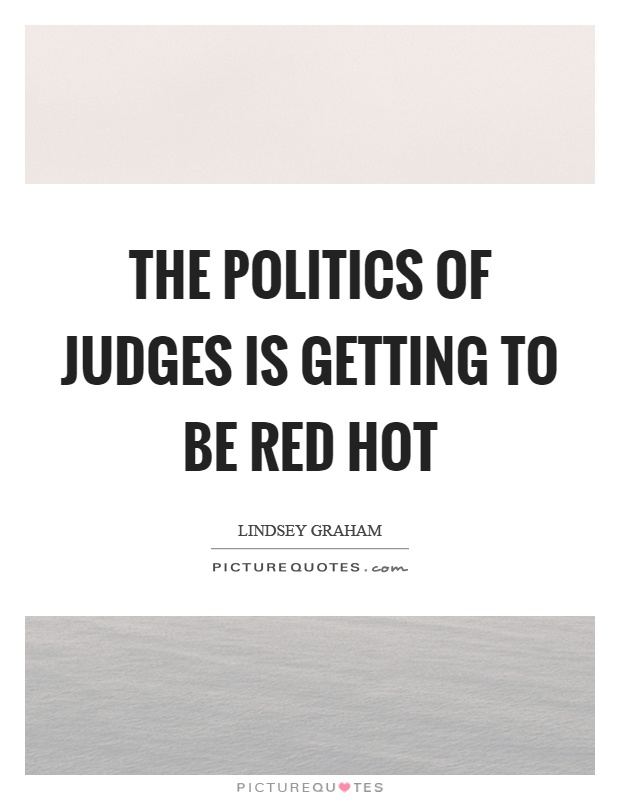 The politics of judges is getting to be red hot Picture Quote #1