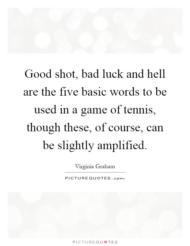 Good shot, bad luck and hell are the five basic words to be used in a game of tennis, though these, of course, can be slightly amplified Picture Quote #1
