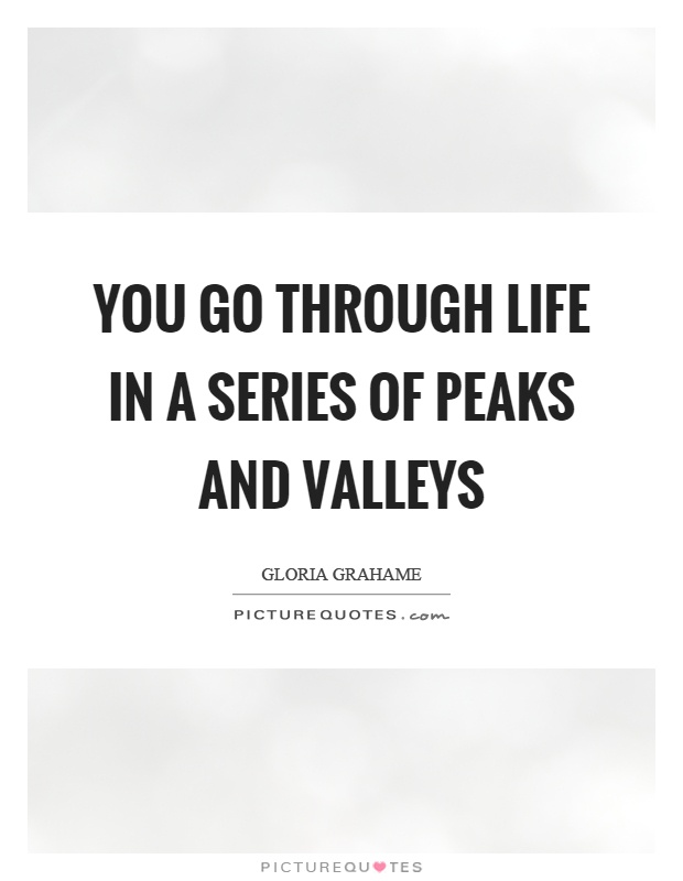You go through life in a series of peaks and valleys Picture Quote #1