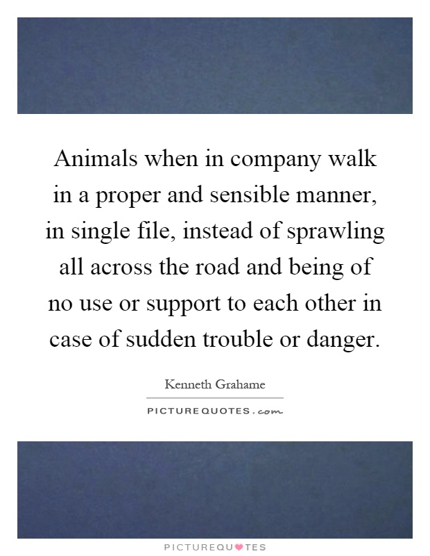 Animals when in company walk in a proper and sensible manner, in single file, instead of sprawling all across the road and being of no use or support to each other in case of sudden trouble or danger Picture Quote #1