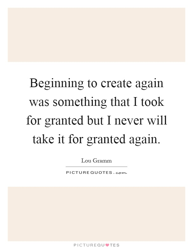 Beginning to create again was something that I took for granted but I never will take it for granted again Picture Quote #1