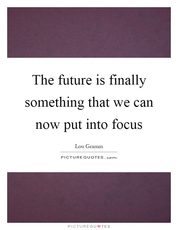 The future is finally something that we can now put into focus Picture Quote #1