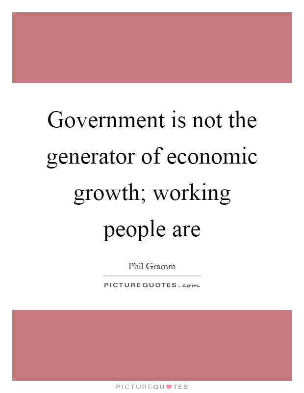 Government is not the generator of economic growth; working people are Picture Quote #1