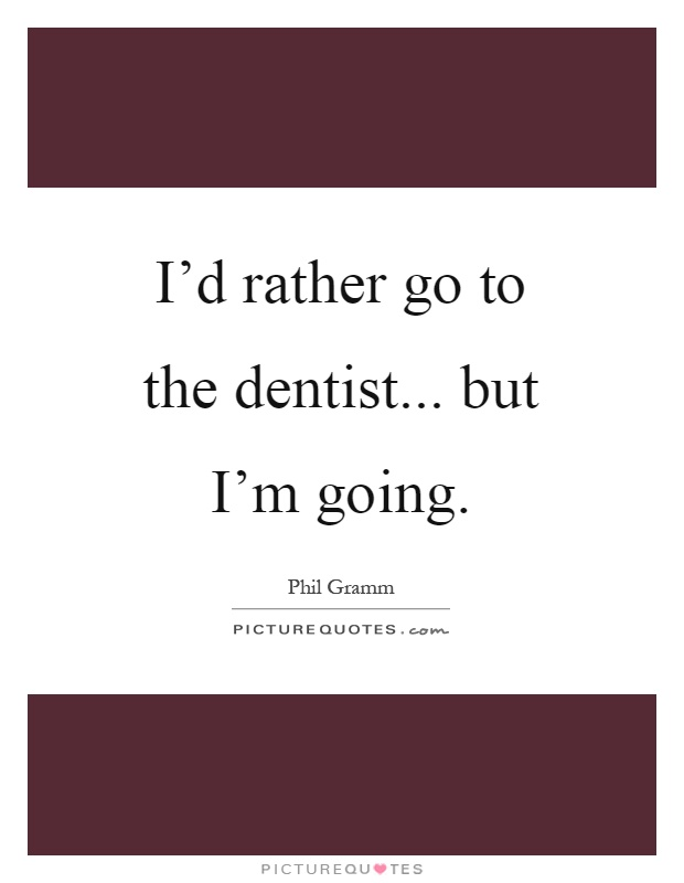 I'd rather go to the dentist... but I'm going Picture Quote #1