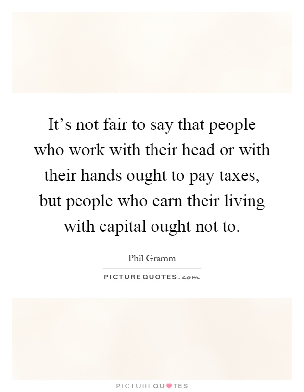 It's not fair to say that people who work with their head or with their hands ought to pay taxes, but people who earn their living with capital ought not to Picture Quote #1