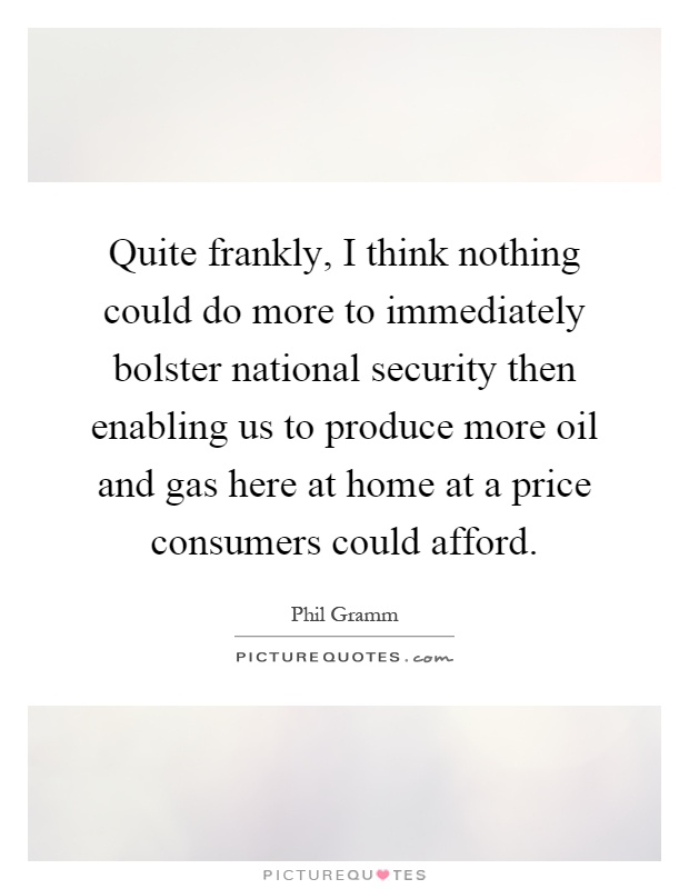 Quite frankly, I think nothing could do more to immediately bolster national security then enabling us to produce more oil and gas here at home at a price consumers could afford Picture Quote #1