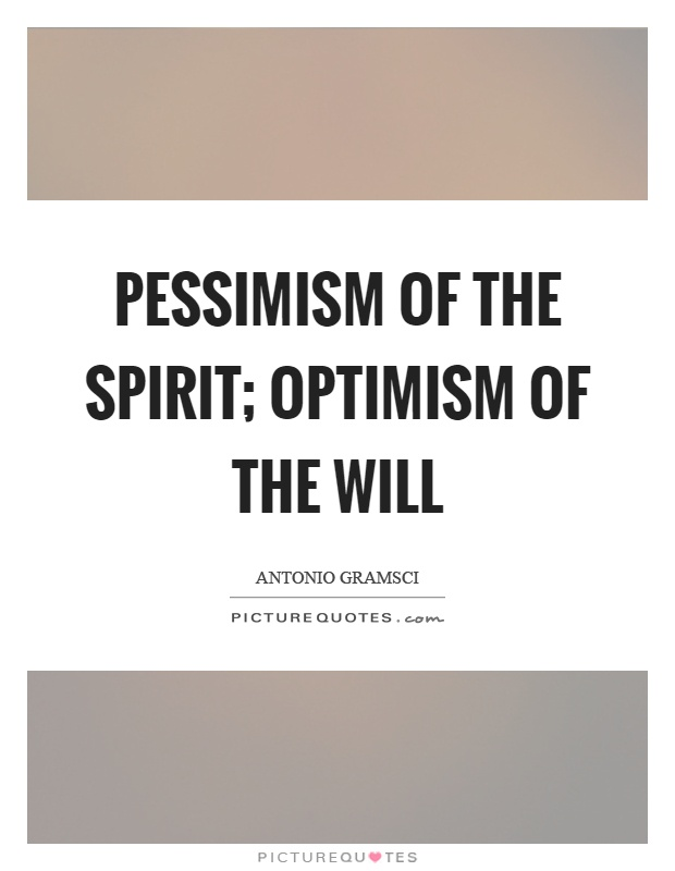 Pessimism of the spirit; optimism of the will Picture Quote #1