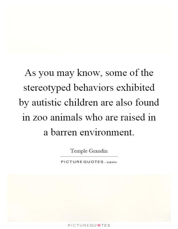 As you may know, some of the stereotyped behaviors exhibited by autistic children are also found in zoo animals who are raised in a barren environment Picture Quote #1