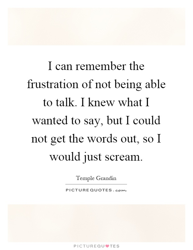 I can remember the frustration of not being able to talk. I knew what I wanted to say, but I could not get the words out, so I would just scream Picture Quote #1