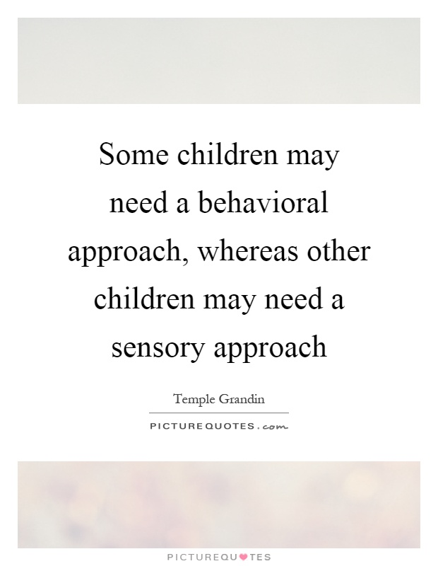 Some children may need a behavioral approach, whereas other children may need a sensory approach Picture Quote #1