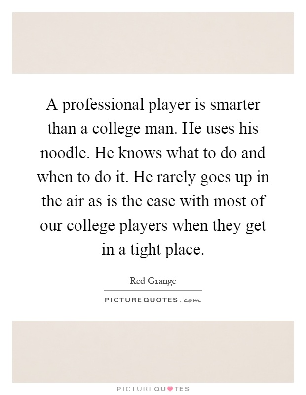 A professional player is smarter than a college man. He uses his noodle. He knows what to do and when to do it. He rarely goes up in the air as is the case with most of our college players when they get in a tight place Picture Quote #1