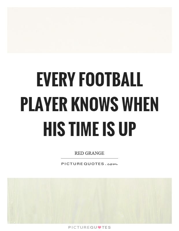 Every football player knows when his time is up Picture Quote #1