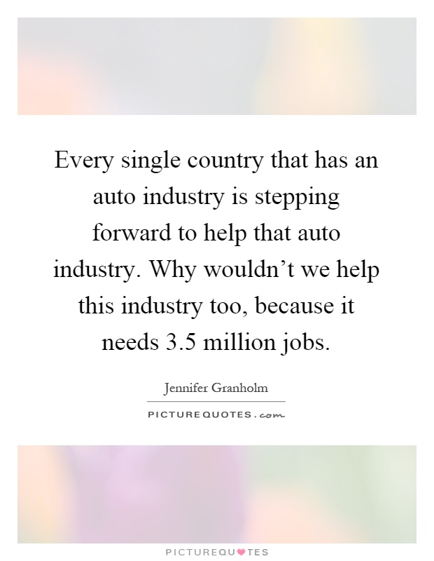 Every single country that has an auto industry is stepping forward to help that auto industry. Why wouldn't we help this industry too, because it needs 3.5 million jobs Picture Quote #1