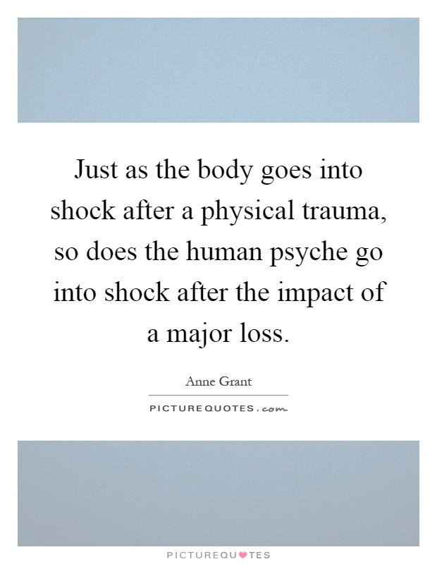 Just as the body goes into shock after a physical trauma, so does the human psyche go into shock after the impact of a major loss Picture Quote #1