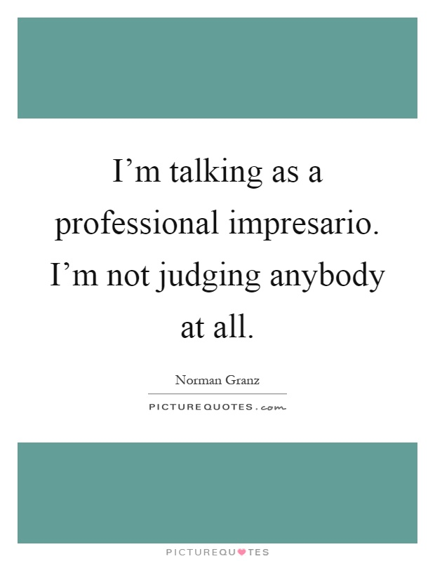 I'm talking as a professional impresario. I'm not judging anybody at all Picture Quote #1