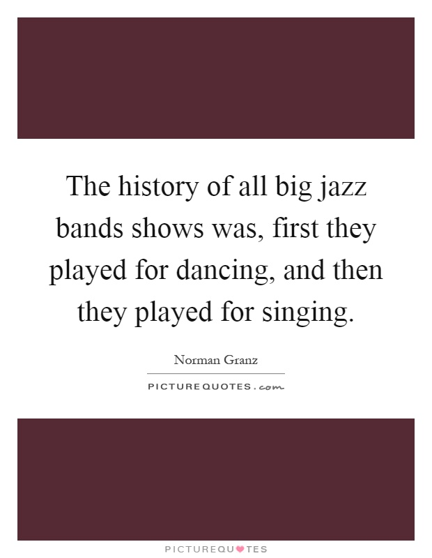 The history of all big jazz bands shows was, first they played for dancing, and then they played for singing Picture Quote #1