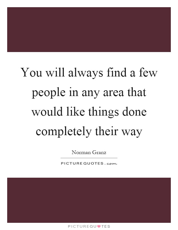 You will always find a few people in any area that would like things done completely their way Picture Quote #1