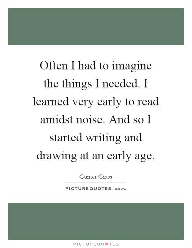 Often I had to imagine the things I needed. I learned very early to read amidst noise. And so I started writing and drawing at an early age Picture Quote #1