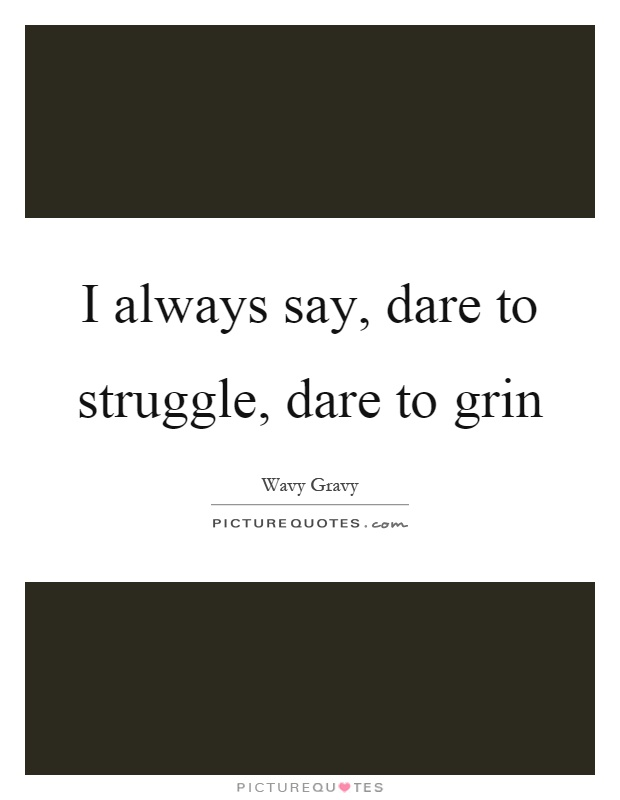 I always say, dare to struggle, dare to grin Picture Quote #1