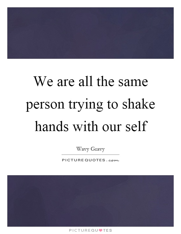 We are all the same person trying to shake hands with our self Picture Quote #1