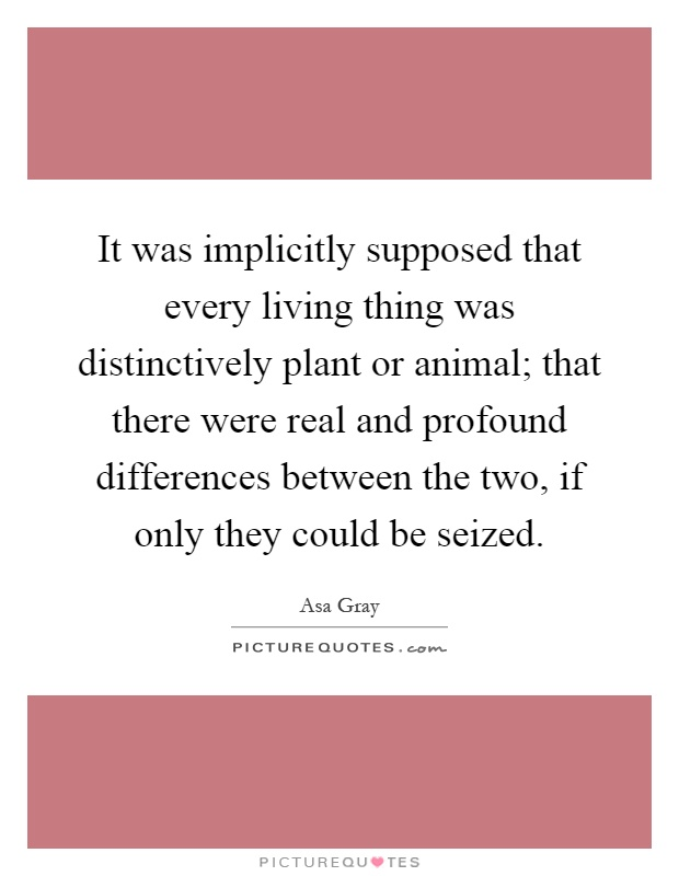 It was implicitly supposed that every living thing was distinctively plant or animal; that there were real and profound differences between the two, if only they could be seized Picture Quote #1