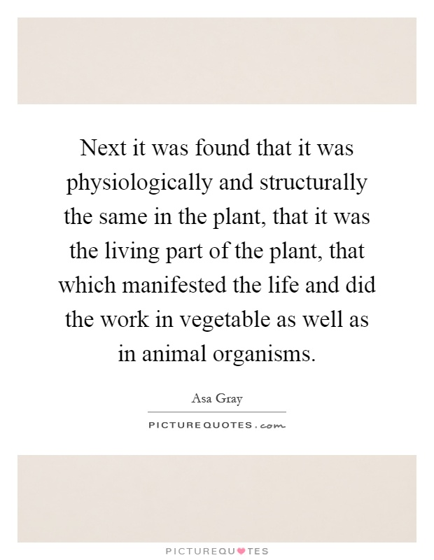 Next it was found that it was physiologically and structurally the same in the plant, that it was the living part of the plant, that which manifested the life and did the work in vegetable as well as in animal organisms Picture Quote #1