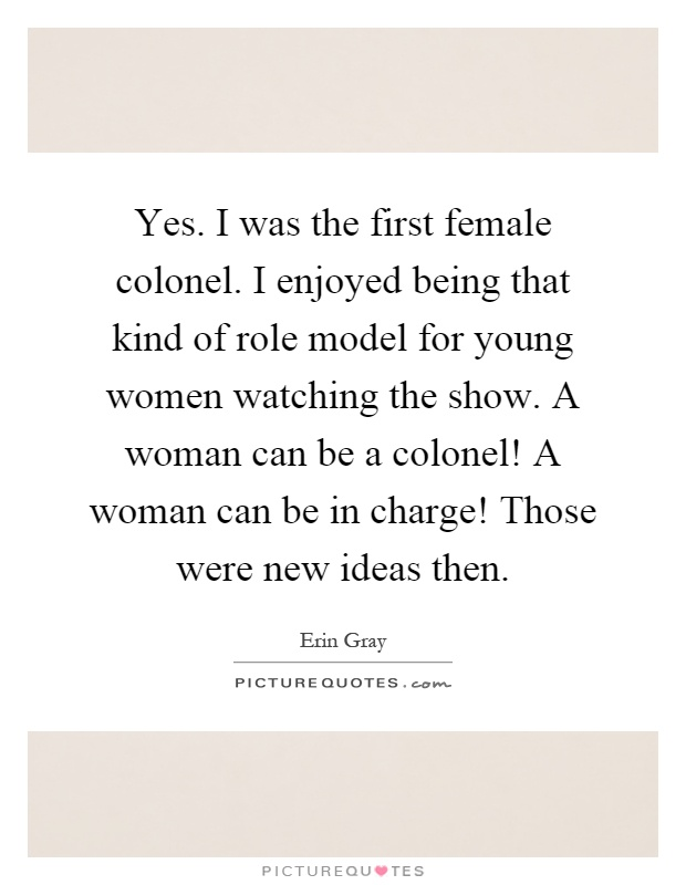 Yes. I was the first female colonel. I enjoyed being that kind of role model for young women watching the show. A woman can be a colonel! A woman can be in charge! Those were new ideas then Picture Quote #1