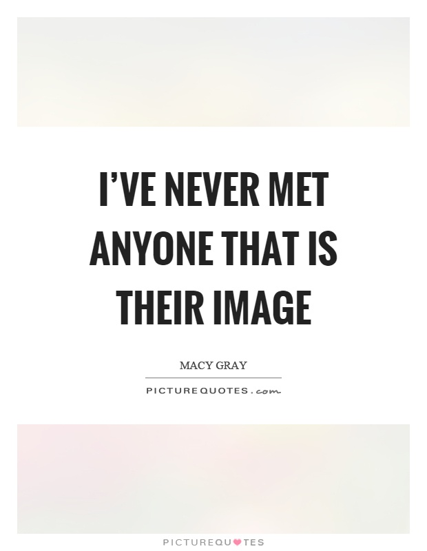I've never met anyone that is their image Picture Quote #1