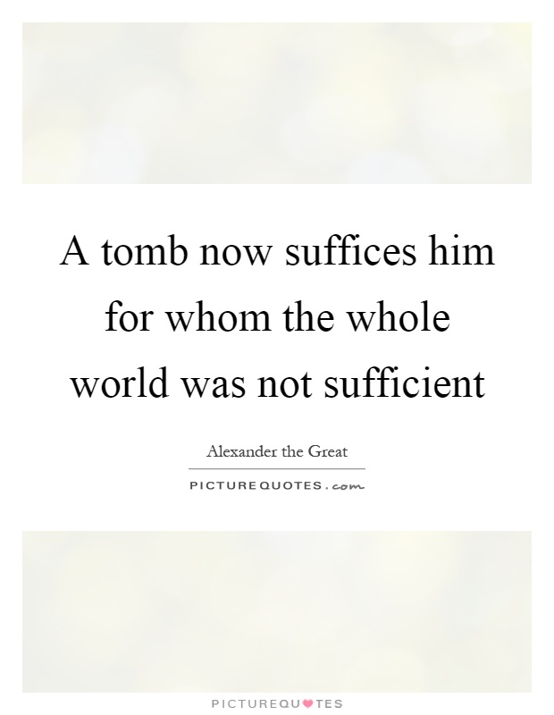 A tomb now suffices him for whom the whole world was not sufficient Picture Quote #1