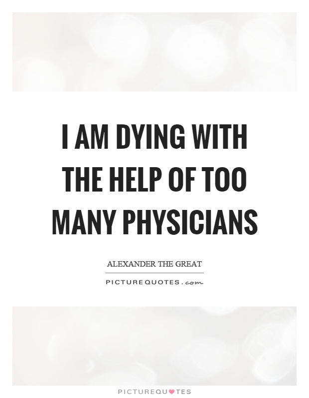 I am dying with the help of too many physicians Picture Quote #1
