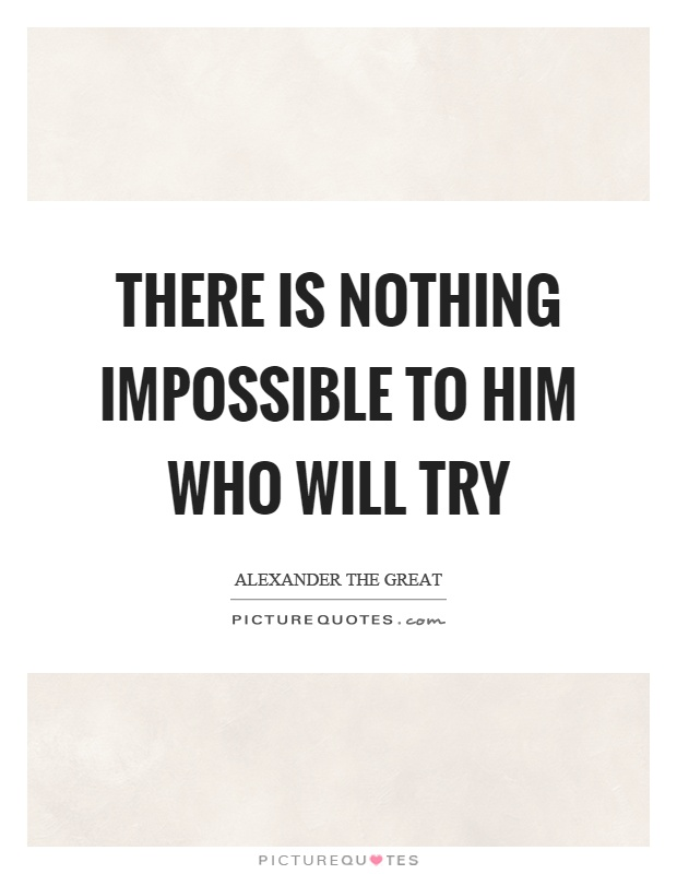 There is nothing impossible to him who will try Picture Quote #1