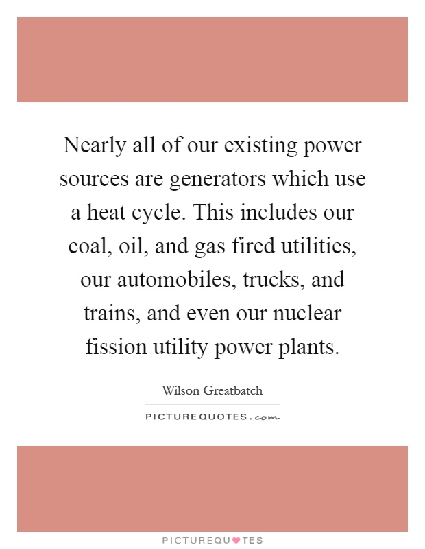 Nearly all of our existing power sources are generators which use a heat cycle. This includes our coal, oil, and gas fired utilities, our automobiles, trucks, and trains, and even our nuclear fission utility power plants Picture Quote #1
