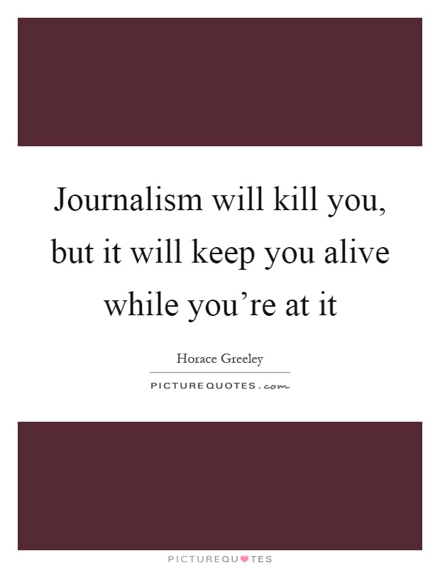 Journalism will kill you, but it will keep you alive while you're at it Picture Quote #1