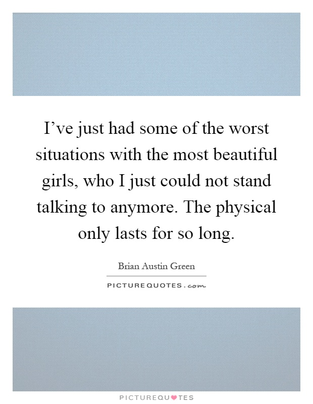 I've just had some of the worst situations with the most beautiful girls, who I just could not stand talking to anymore. The physical only lasts for so long Picture Quote #1