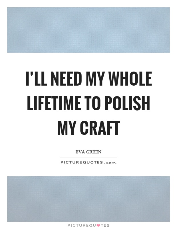 I'll need my whole lifetime to polish my craft Picture Quote #1