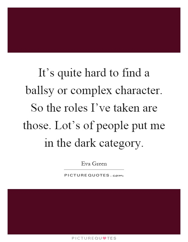 It's quite hard to find a ballsy or complex character. So the roles I've taken are those. Lot's of people put me in the dark category Picture Quote #1