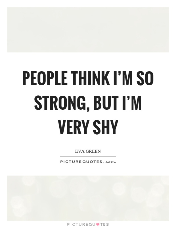 People think I'm so strong, but I'm very shy Picture Quote #1