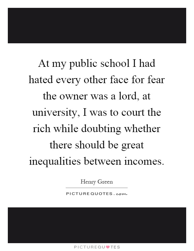 At my public school I had hated every other face for fear the owner was a lord, at university, I was to court the rich while doubting whether there should be great inequalities between incomes Picture Quote #1